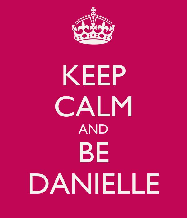 KEEP CALM AND BE DANIELLE