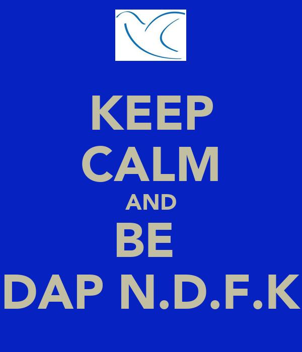 KEEP CALM AND BE  DAP N.D.F.K