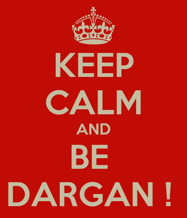 KEEP CALM AND BE  DARGAN !