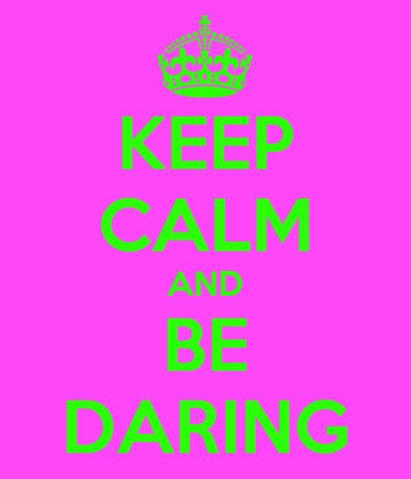KEEP CALM AND BE DARING