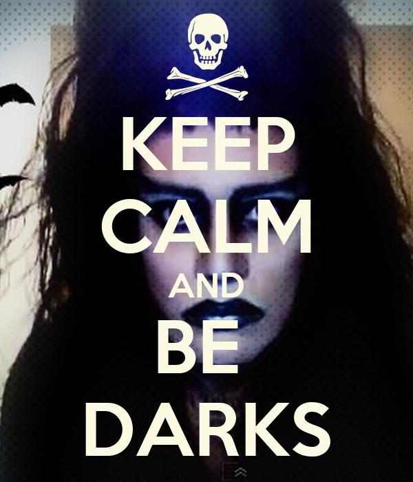 KEEP CALM AND BE  DARKS