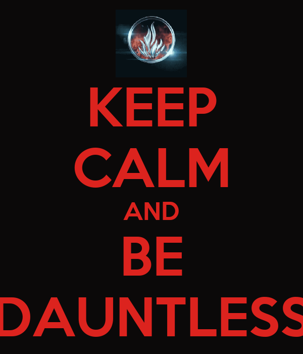KEEP CALM AND BE DAUNTLESS