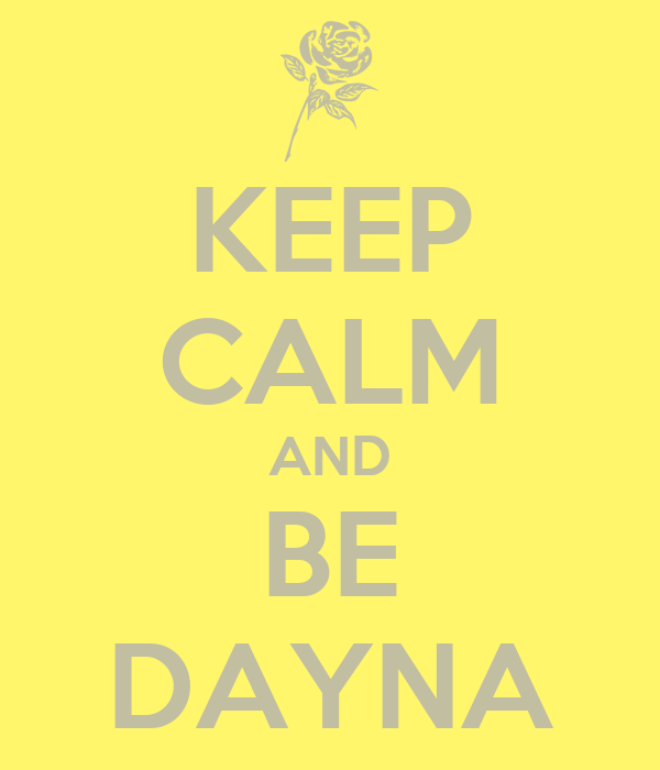 KEEP CALM AND BE DAYNA