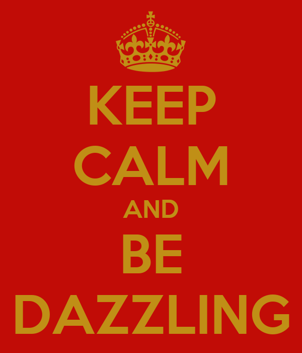 KEEP CALM AND BE DAZZLING
