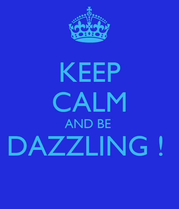 KEEP CALM AND BE  DAZZLING !