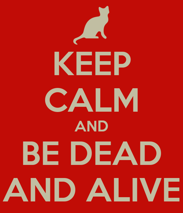 KEEP CALM AND BE DEAD AND ALIVE