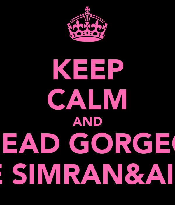 KEEP CALM AND BE DEAD GORGEOUS  LIKE SIMRAN&AISHA