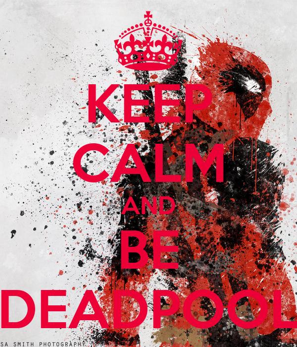 KEEP CALM AND BE DEADPOOL