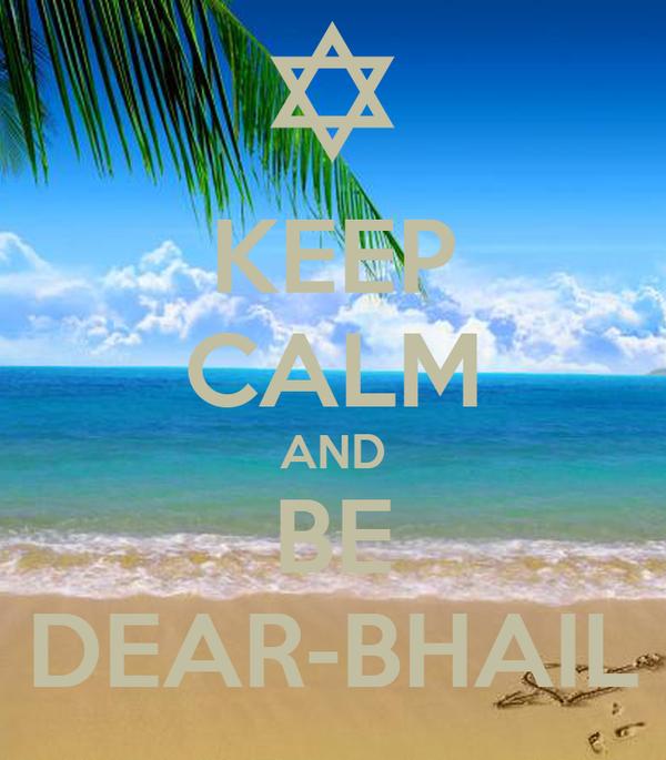 KEEP CALM AND BE DEAR-BHAIL