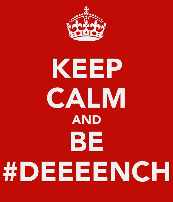 KEEP CALM AND BE #DEEEENCH