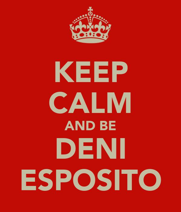 KEEP CALM AND BE DENI ESPOSITO