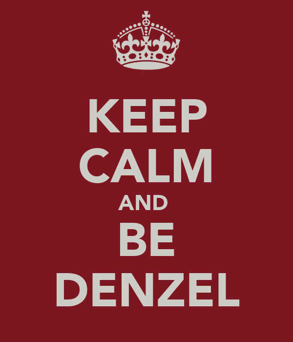 KEEP CALM AND  BE DENZEL