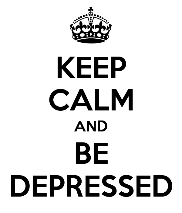 KEEP CALM AND BE DEPRESSED