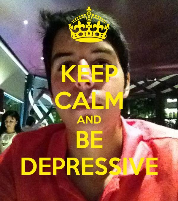 KEEP CALM AND BE DEPRESSIVE