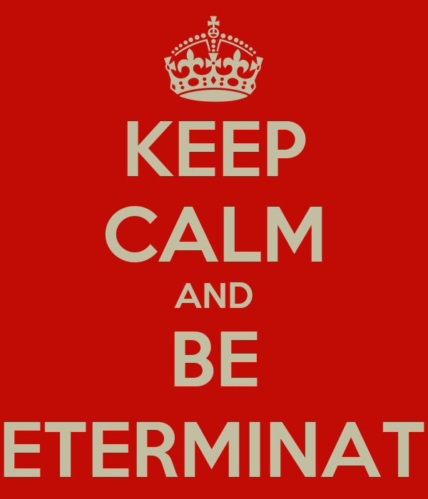 KEEP CALM AND BE DETERMINATE;