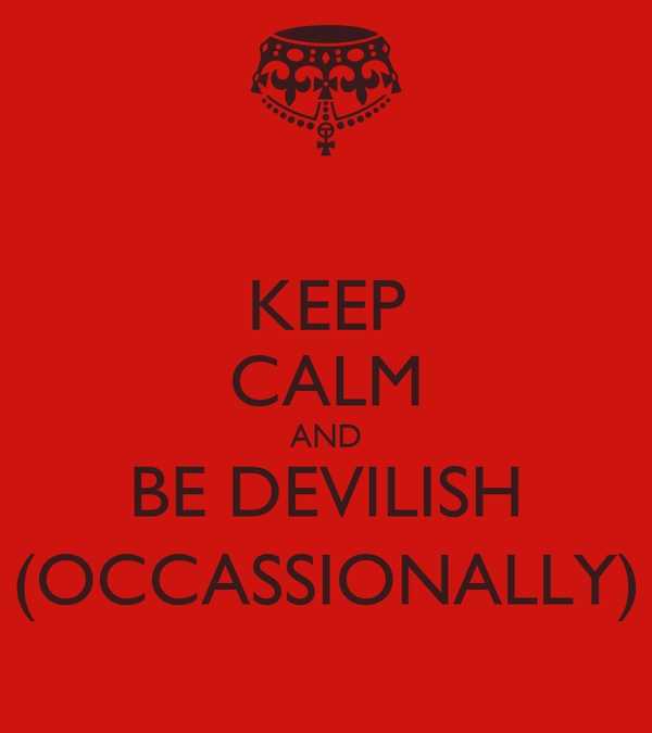 KEEP CALM AND BE DEVILISH (OCCASSIONALLY)