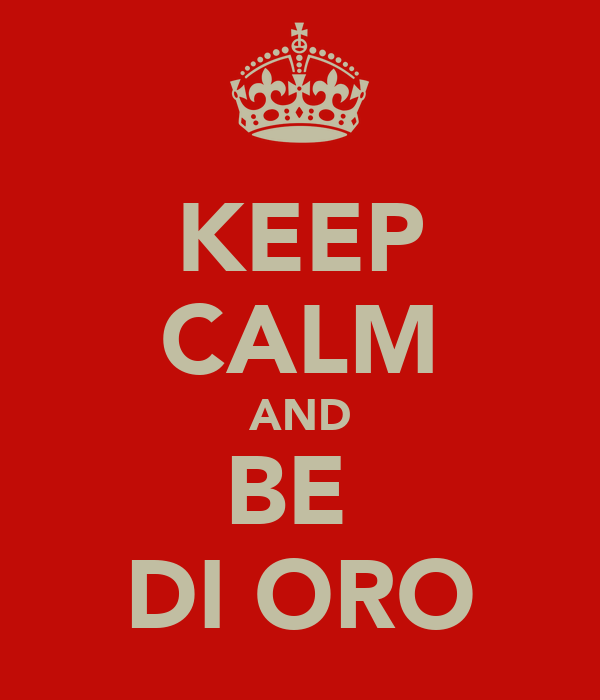 KEEP CALM AND BE  DI ORO