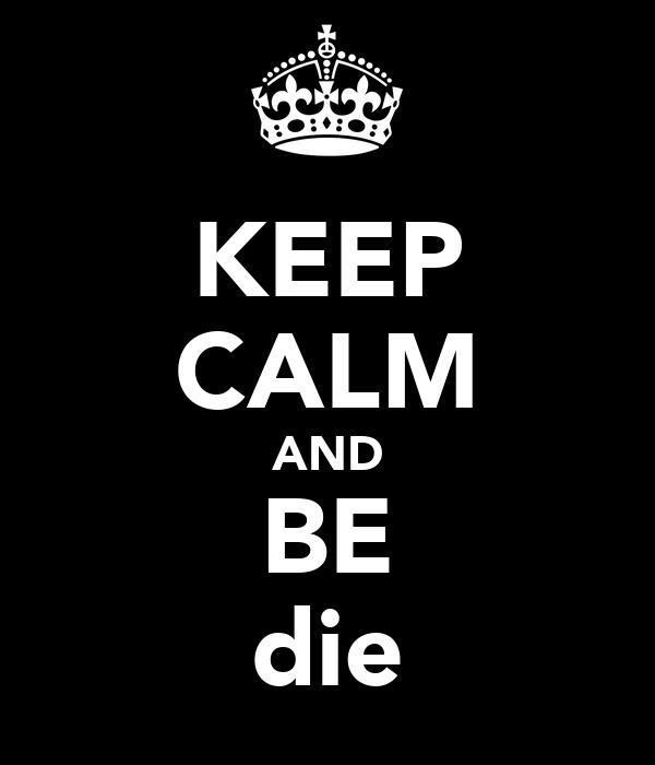 KEEP CALM AND BE die