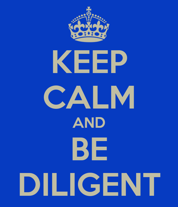 KEEP CALM AND BE DILIGENT