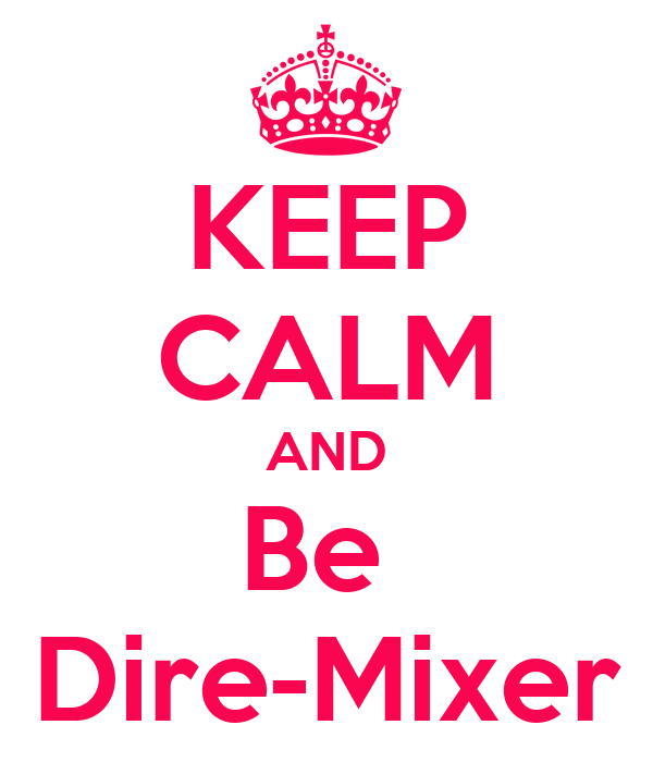 KEEP CALM AND Be  Dire-Mixer