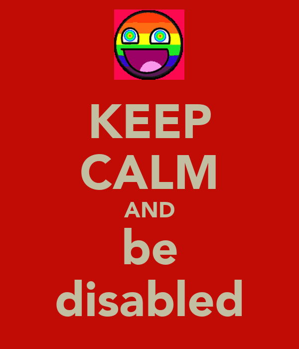 KEEP CALM AND be disabled