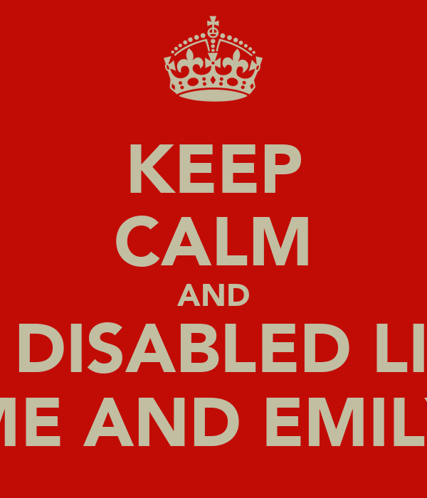 KEEP CALM AND BE DISABLED LIKE ME AND EMILY
