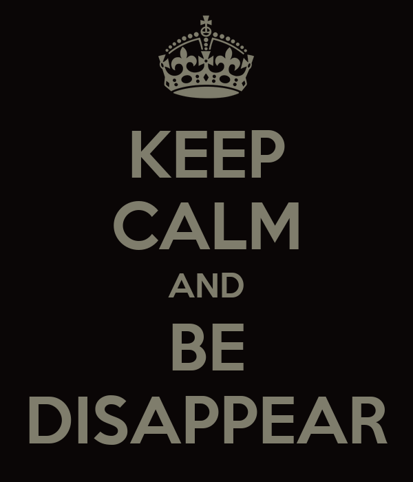 KEEP CALM AND BE DISAPPEAR