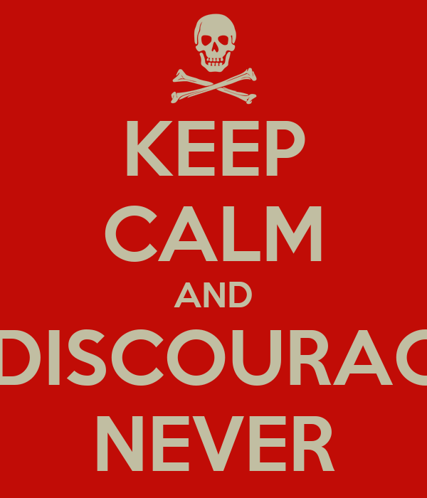 KEEP CALM AND BE DISCOURAGED NEVER