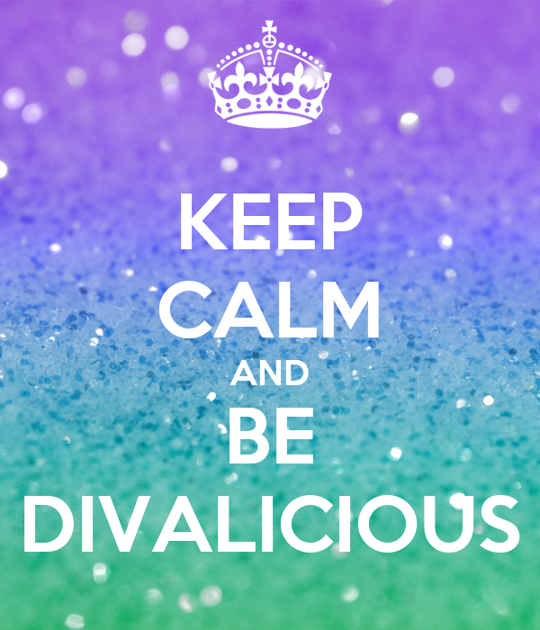 KEEP CALM AND BE DIVALICIOUS