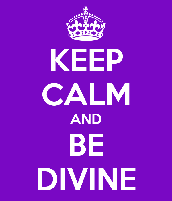 KEEP CALM AND BE DIVINE