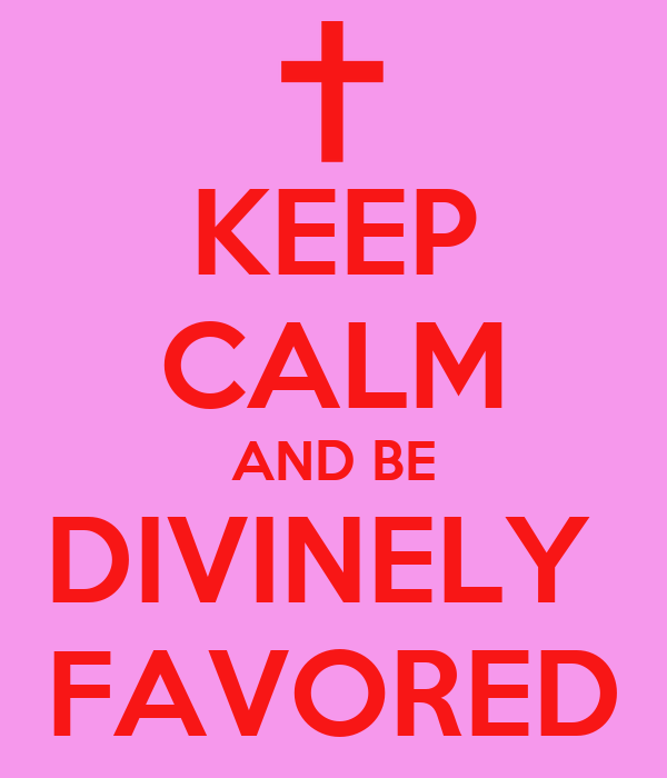 KEEP CALM AND BE DIVINELY  FAVORED