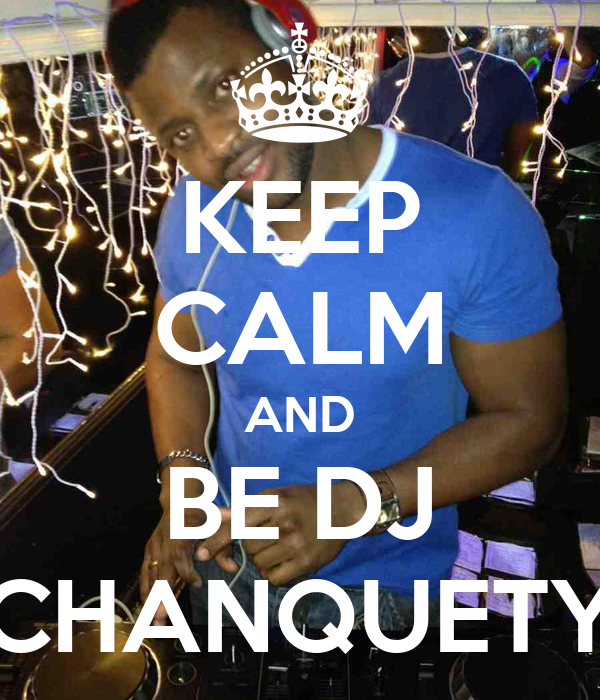 KEEP CALM AND BE DJ CHANQUETY