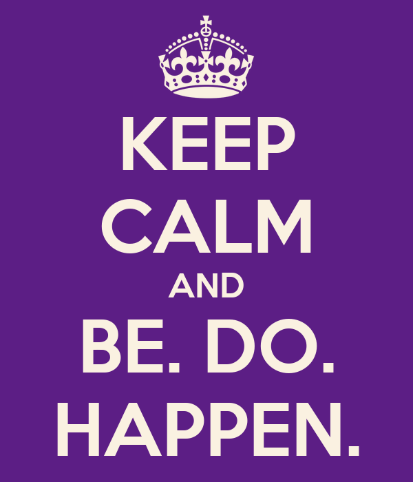 KEEP CALM AND BE. DO. HAPPEN.