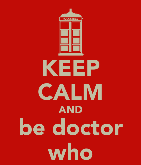 KEEP CALM AND be doctor who
