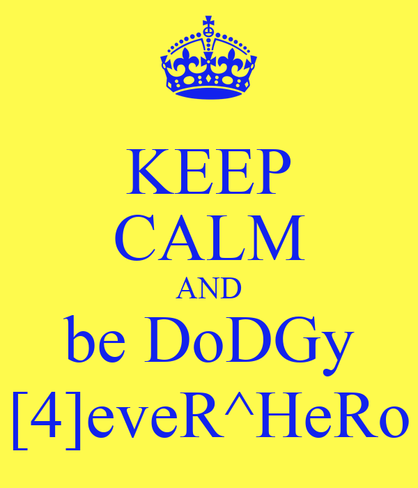KEEP CALM AND be DoDGy [4]eveR^HeRo