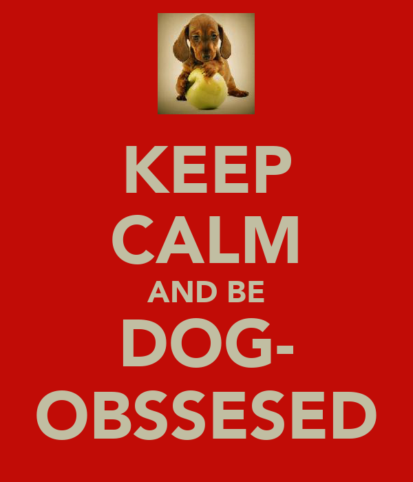 KEEP CALM AND BE DOG- OBSSESED