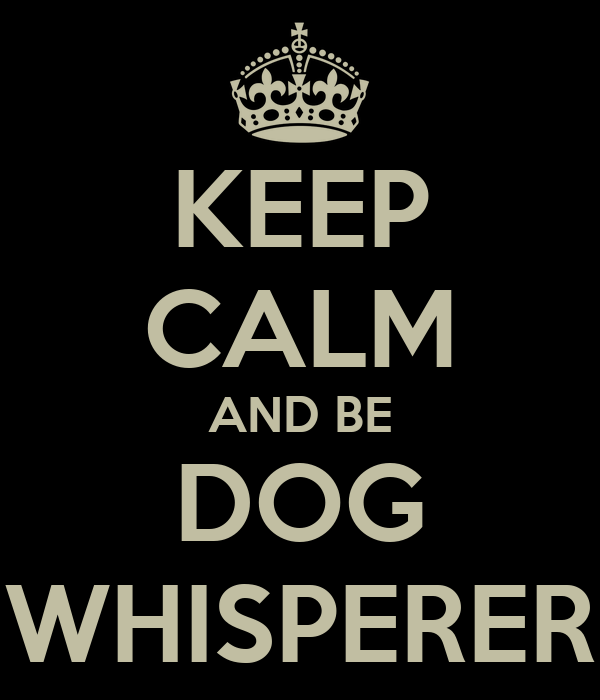 KEEP CALM AND BE DOG WHISPERER
