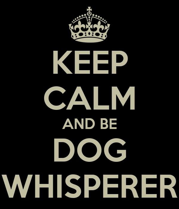 KEEP CALM AND BE DOG WHISPERER