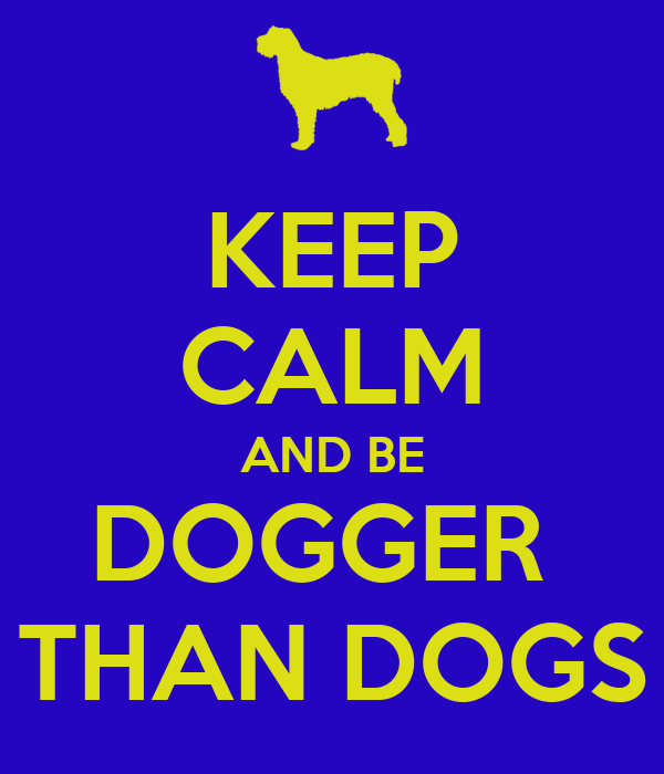 KEEP CALM AND BE DOGGER  THAN DOGS