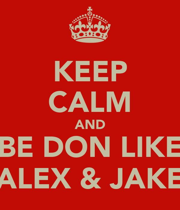 KEEP CALM AND BE DON LIKE ALEX & JAKE