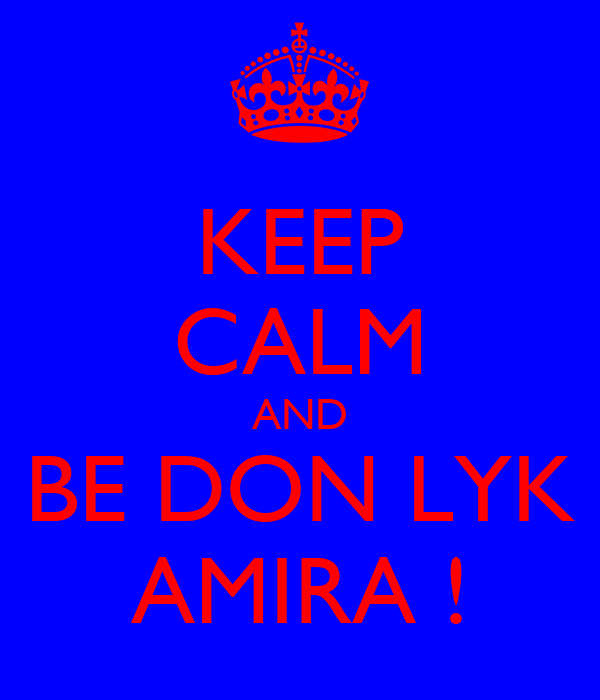KEEP CALM AND BE DON LYK AMIRA !