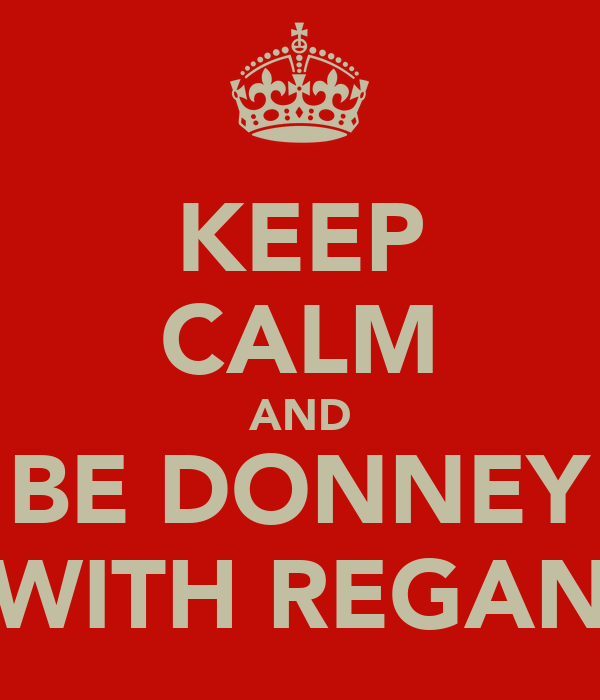 KEEP CALM AND BE DONNEY WITH REGAN