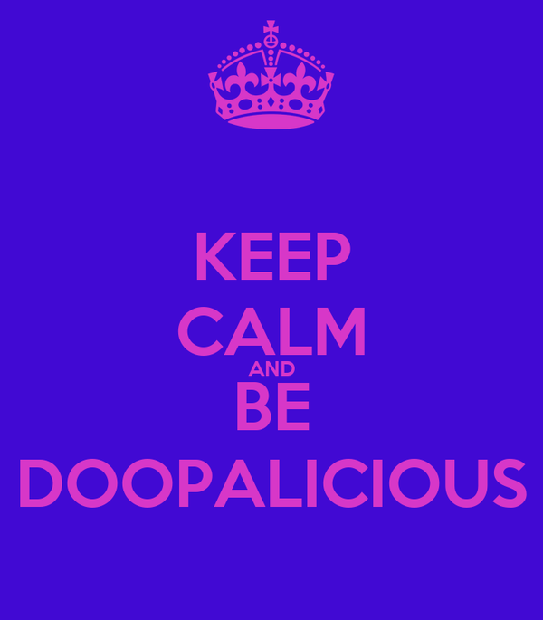 KEEP CALM AND BE DOOPALICIOUS
