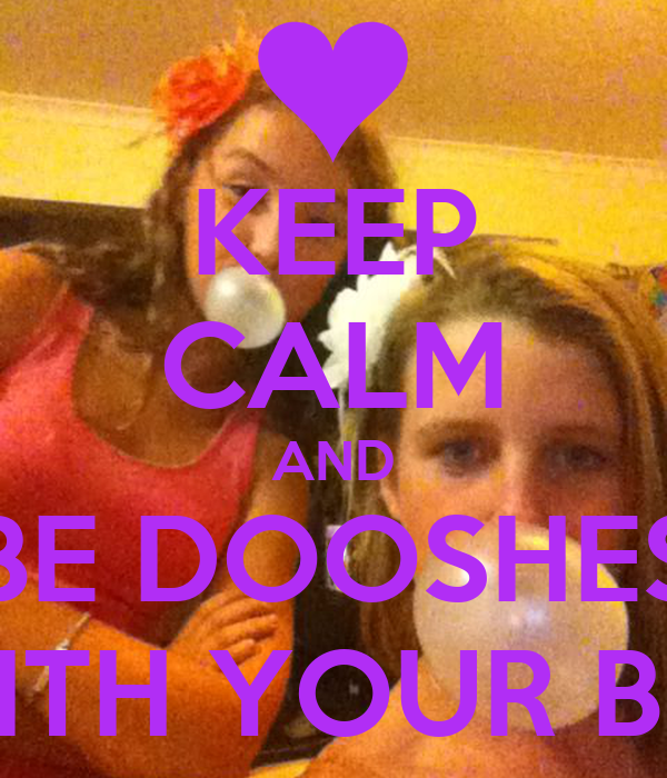 KEEP CALM AND BE DOOSHES WITH YOUR BFF