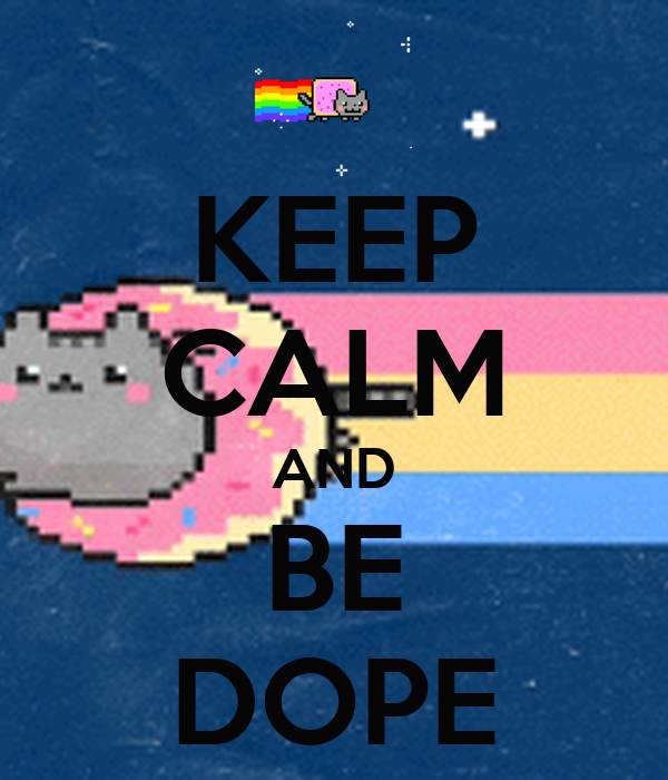 KEEP CALM AND BE DOPE