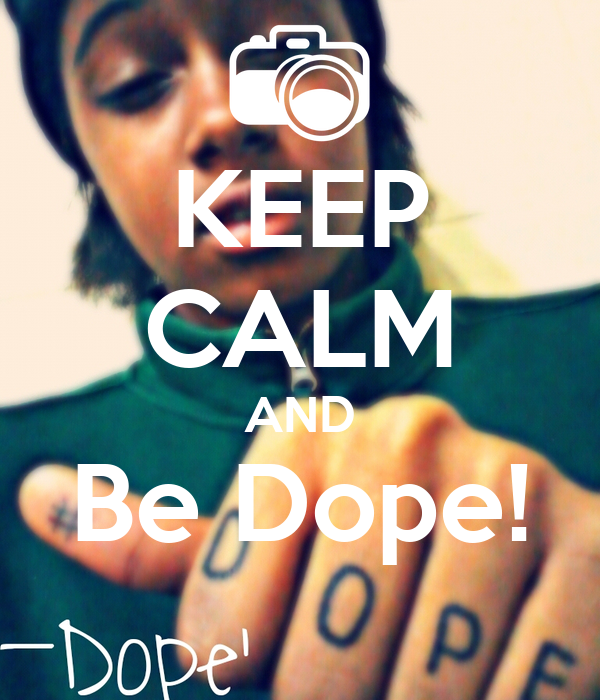 KEEP CALM AND Be Dope!