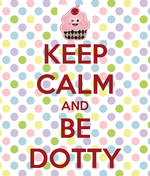 KEEP CALM AND BE DOTTY