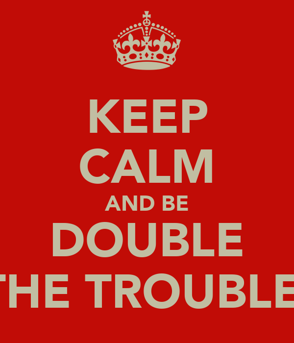KEEP CALM AND BE DOUBLE THE TROUBLE