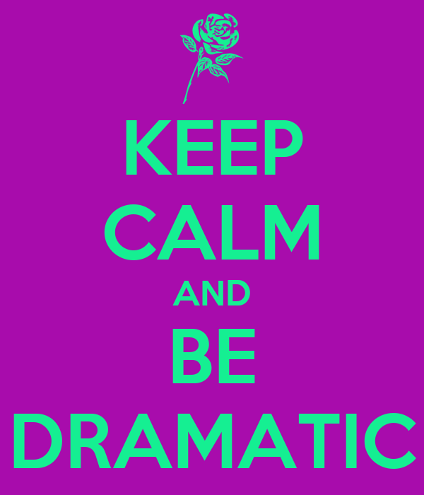 KEEP CALM AND BE DRAMATIC