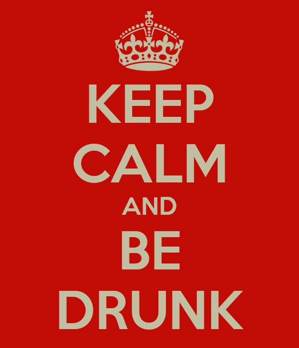 KEEP CALM AND BE DRUNK